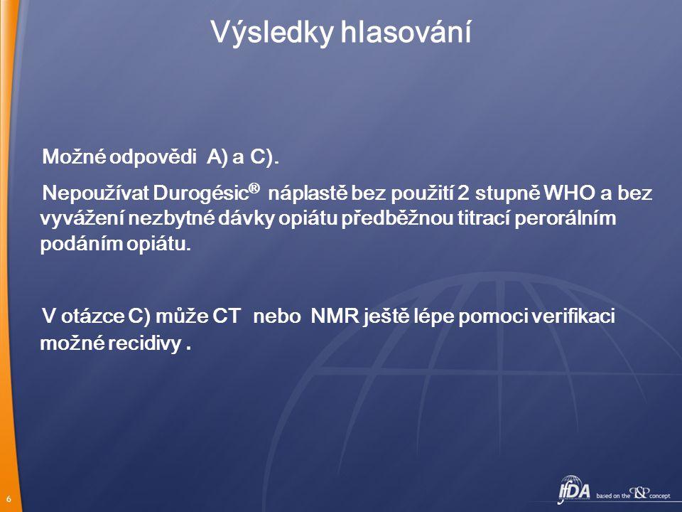 6 Výsledky hlasování Možné odpovědi A) a C). Nepoužívat Durogésic ® náplastě bez použití 2 stupně WHO a bez vyvážení nezbytné dávky opiátu předběžnou