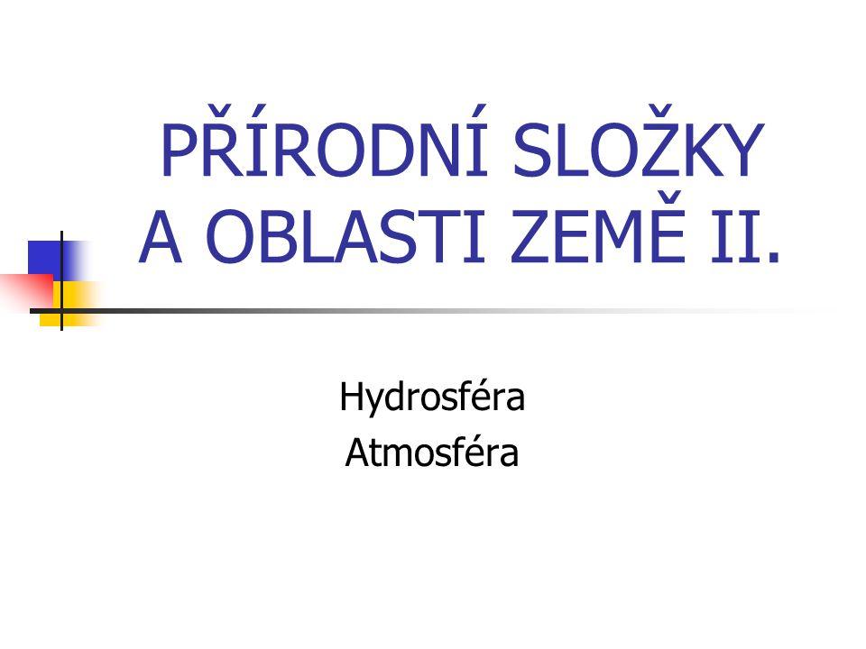 PŘÍRODNÍ SLOŽKY A OBLASTI ZEMĚ II. Hydrosféra Atmosféra