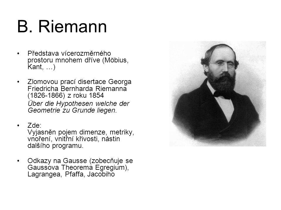 B. Riemann Představa vícerozměrného prostoru mnohem dříve (Möbius, Kant, …) Zlomovou prací disertace Georga Friedricha Bernharda Riemanna (1826-1866)