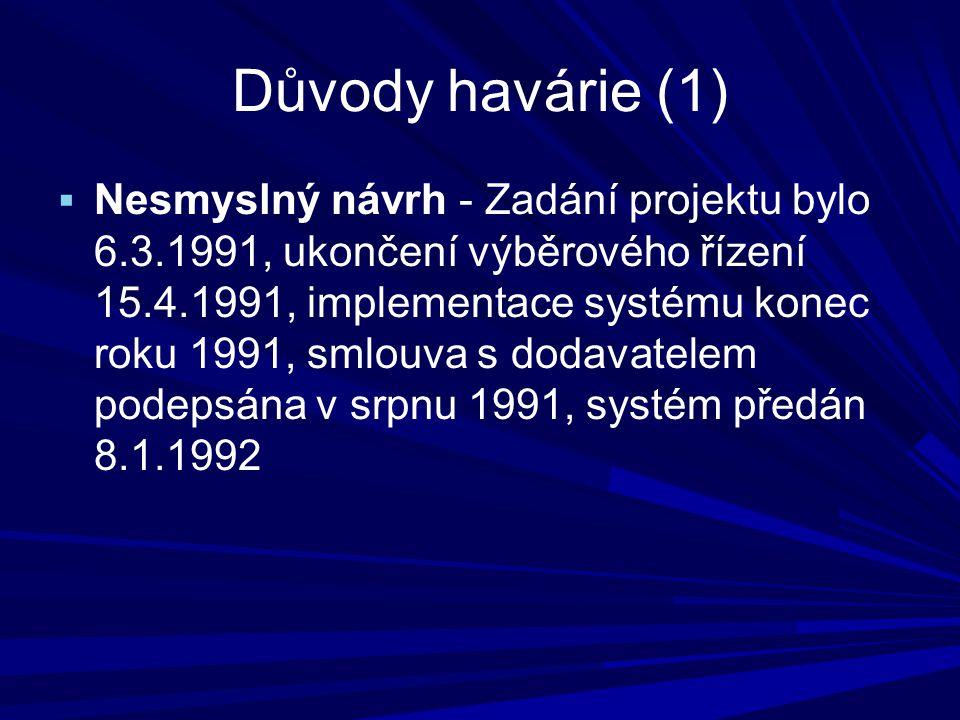 Důvody havárie (1)  Nesmyslný návrh - Zadání projektu bylo 6.3.1991, ukončení výběrového řízení 15.4.1991, implementace systému konec roku 1991, smlouva s dodavatelem podepsána v srpnu 1991, systém předán 8.1.1992