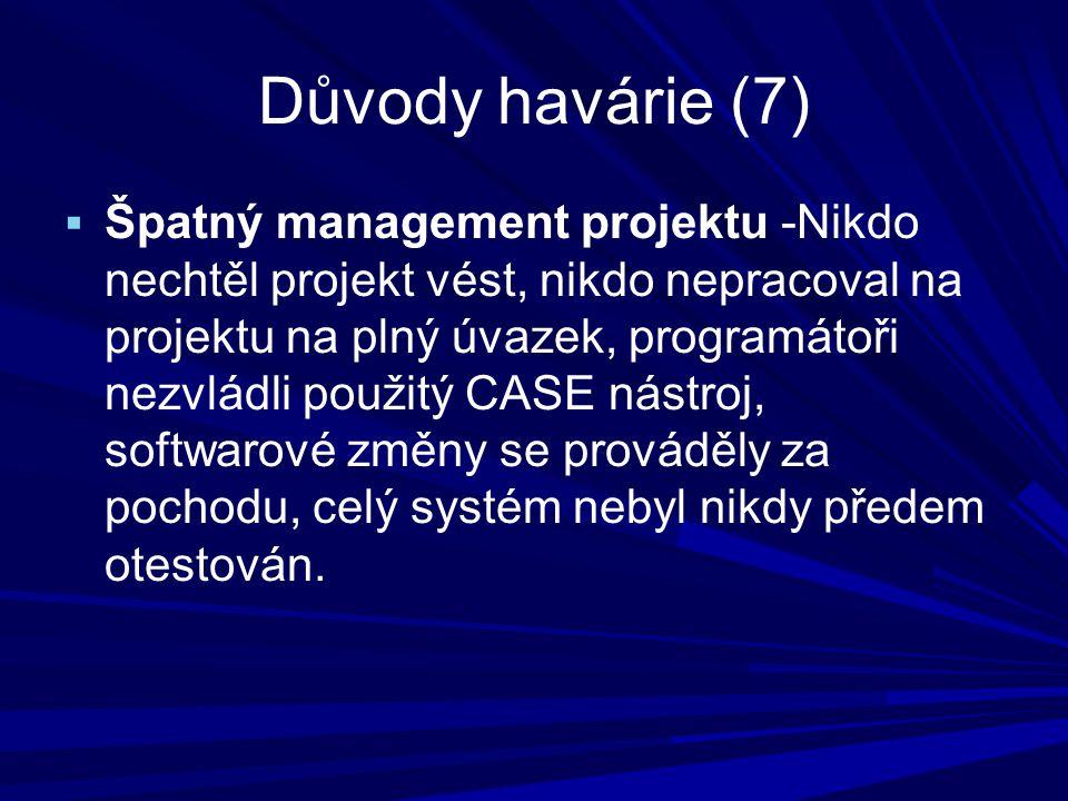 Důvody havárie (7)  Špatný management projektu -Nikdo nechtěl projekt vést, nikdo nepracoval na projektu na plný úvazek, programátoři nezvládli použitý CASE nástroj, softwarové změny se prováděly za pochodu, celý systém nebyl nikdy předem otestován.