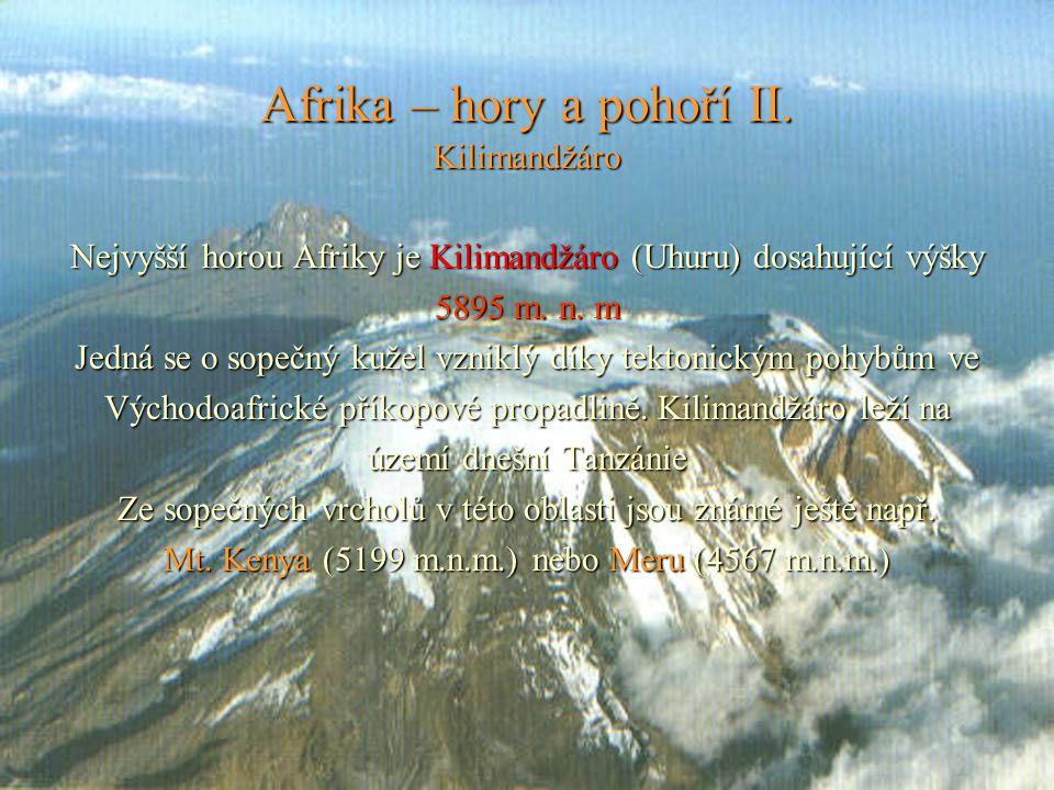 Afrika – hory a pohoří II. Kilimandžáro Nejvyšší horou Afriky je Kilimandžáro (Uhuru) dosahující výšky 5895 m. n. m Jedná se o sopečný kužel vzniklý d