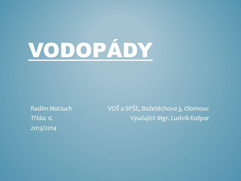 VODOPÁDY Radim Maciuch VOŠ a SPŠE, Božetěchova 3, Olomouc Třída: 1L Vyučující: Mgr. Ludvík Kašpar 2013/2014
