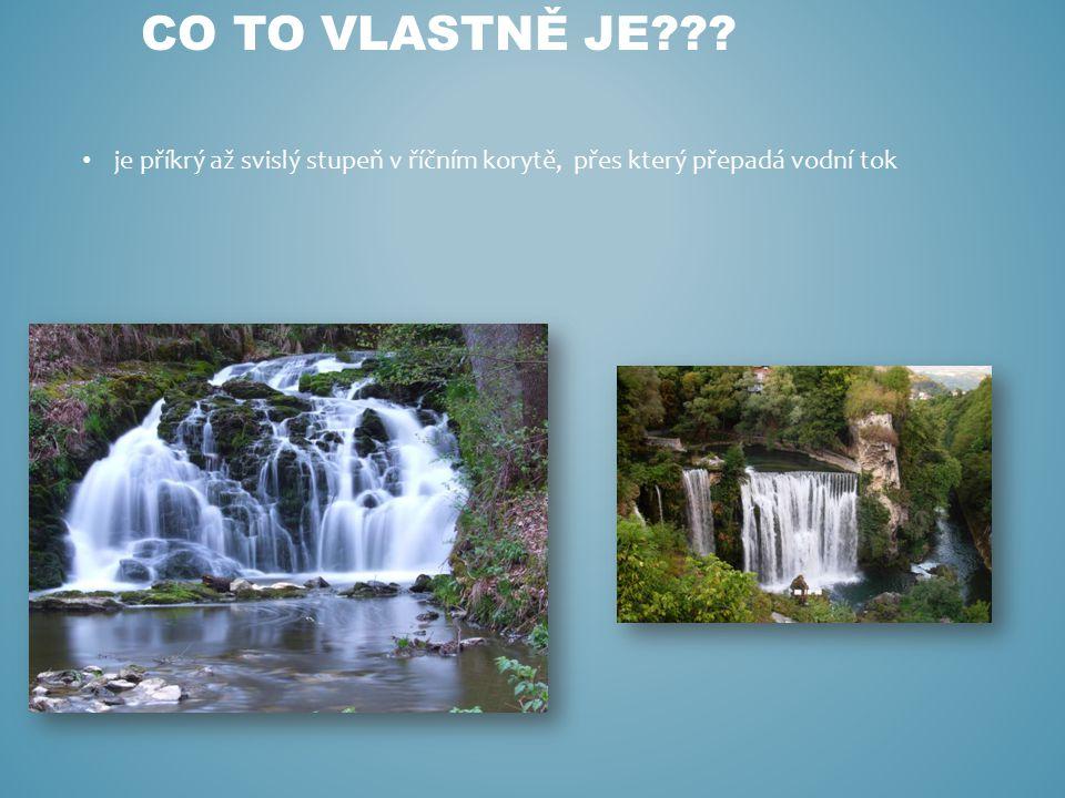 je příkrý až svislý stupeň v říčním korytě, přes který přepadá vodní tok CO TO VLASTNĚ JE???