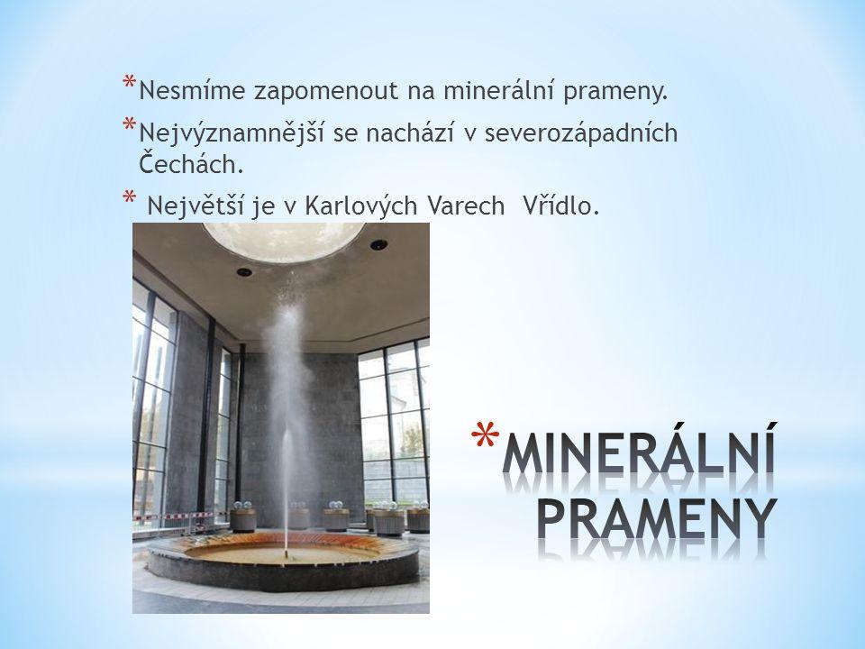 * Nesmíme zapomenout na minerální prameny. * Nejvýznamnější se nachází v severozápadních Čechách. * Největší je v Karlových Varech Vřídlo.