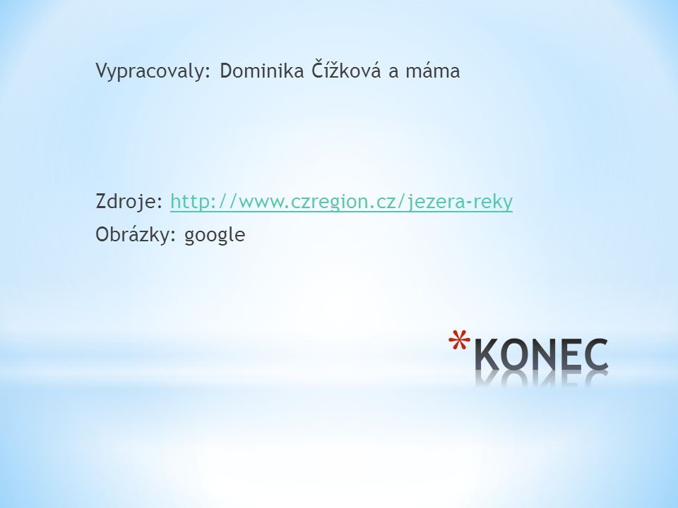 Vypracovaly: Dominika Čížková a máma Zdroje: http://www.czregion.cz/jezera-rekyhttp://www.czregion.cz/jezera-reky Obrázky: google