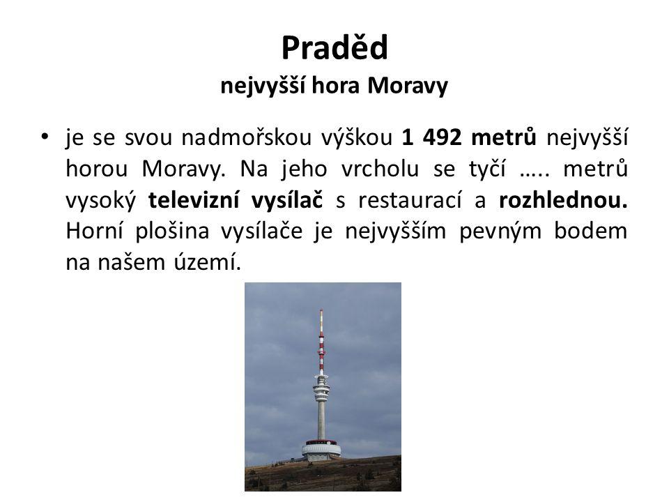 Praděd nejvyšší hora Moravy je se svou nadmořskou výškou 1 492 metrů nejvyšší horou Moravy. Na jeho vrcholu se tyčí ….. metrů vysoký televizní vysílač