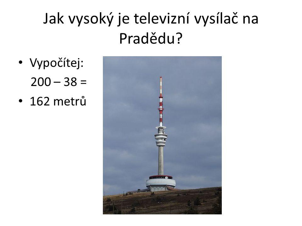 Jak vysoký je televizní vysílač na Pradědu? Vypočítej: 200 – 38 = 162 metrů