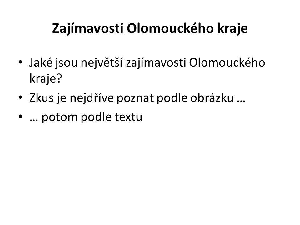 Zajímavosti Olomouckého kraje Jaké jsou největší zajímavosti Olomouckého kraje? Zkus je nejdříve poznat podle obrázku … … potom podle textu