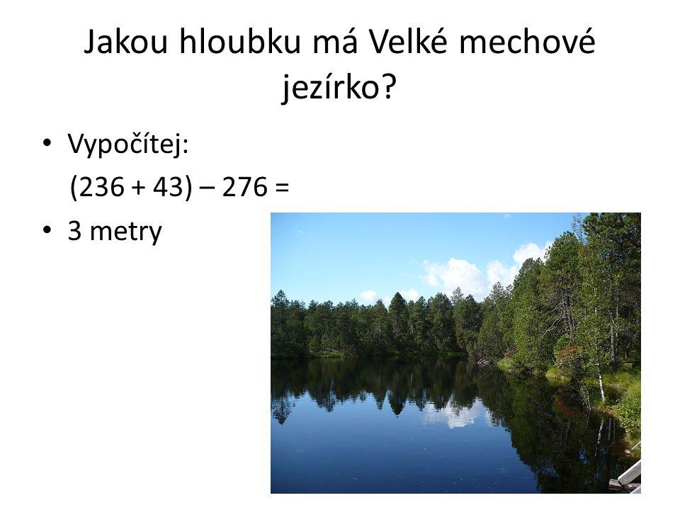 Jakou hloubku má Velké mechové jezírko? Vypočítej: (236 + 43) – 276 = 3 metry