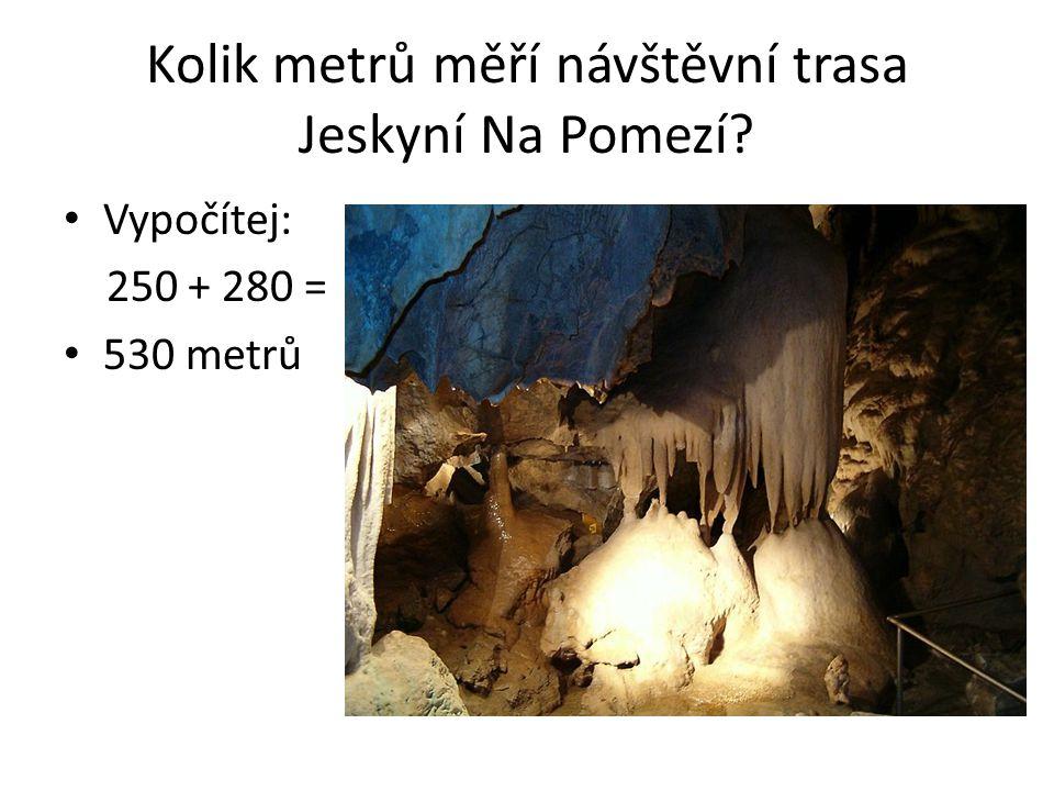 Kolik metrů měří návštěvní trasa Jeskyní Na Pomezí? Vypočítej: 250 + 280 = 530 metrů