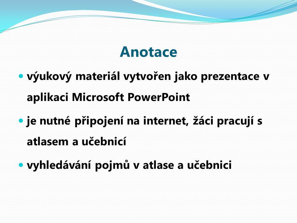 Anotace výukový materiál vytvořen jako prezentace v aplikaci Microsoft PowerPoint je nutné připojení na internet, žáci pracují s atlasem a učebnicí vyhledávání pojmů v atlase a učebnici