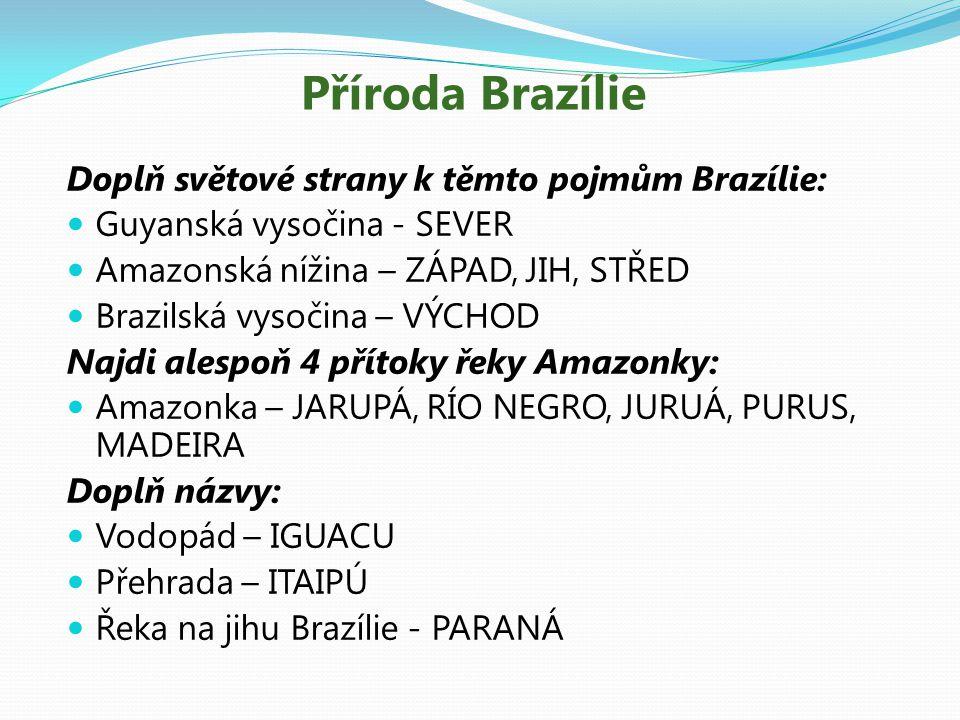 Příroda Brazílie Doplň světové strany k těmto pojmům Brazílie: Guyanská vysočina - SEVER Amazonská nížina – ZÁPAD, JIH, STŘED Brazilská vysočina – VÝCHOD Najdi alespoň 4 přítoky řeky Amazonky: Amazonka – JARUPÁ, RÍO NEGRO, JURUÁ, PURUS, MADEIRA Doplň názvy: Vodopád – IGUACU Přehrada – ITAIPÚ Řeka na jihu Brazílie - PARANÁ