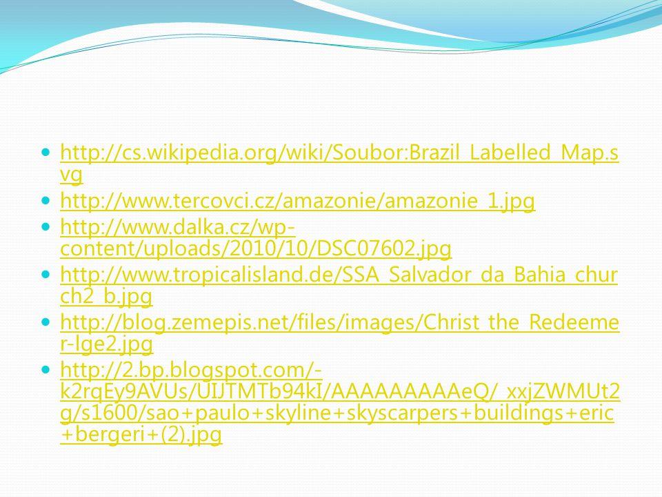 http://cs.wikipedia.org/wiki/Soubor:Brazil_Labelled_Map.s vg http://cs.wikipedia.org/wiki/Soubor:Brazil_Labelled_Map.s vg http://www.tercovci.cz/amazonie/amazonie_1.jpg http://www.dalka.cz/wp- content/uploads/2010/10/DSC07602.jpg http://www.dalka.cz/wp- content/uploads/2010/10/DSC07602.jpg http://www.tropicalisland.de/SSA_Salvador_da_Bahia_chur ch2_b.jpg http://www.tropicalisland.de/SSA_Salvador_da_Bahia_chur ch2_b.jpg http://blog.zemepis.net/files/images/Christ_the_Redeeme r-lge2.jpg http://blog.zemepis.net/files/images/Christ_the_Redeeme r-lge2.jpg http://2.bp.blogspot.com/- k2rqEy9AVUs/UIJTMTb94kI/AAAAAAAAAeQ/_xxjZWMUt2 g/s1600/sao+paulo+skyline+skyscarpers+buildings+eric +bergeri+(2).jpg http://2.bp.blogspot.com/- k2rqEy9AVUs/UIJTMTb94kI/AAAAAAAAAeQ/_xxjZWMUt2 g/s1600/sao+paulo+skyline+skyscarpers+buildings+eric +bergeri+(2).jpg