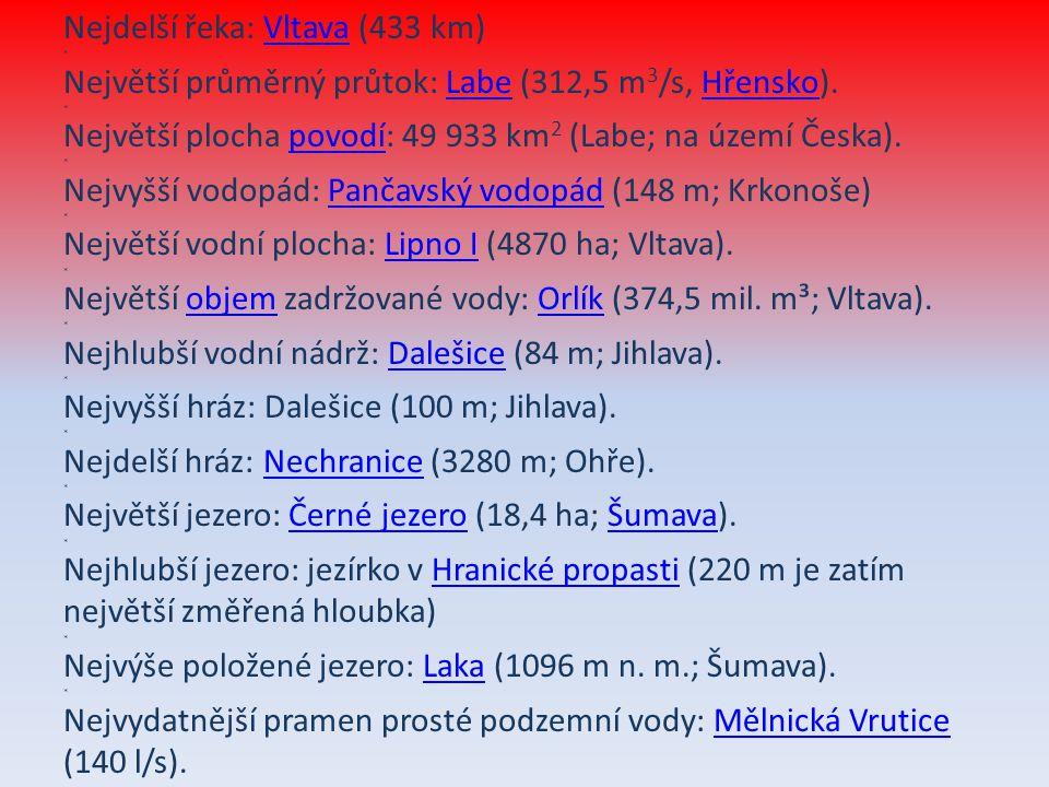 Nejdelší řeka: Vltava (433 km) * Největší průměrný průtok: Labe (312,5 m 3 /s, Hřensko). * Největší plocha povodí: 49 933 km 2 (Labe; na území Česka).