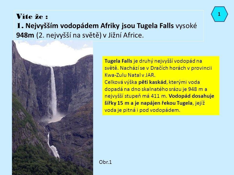 Víte že : 1. Nejvyšším vodopádem Afriky jsou Tugela Falls vysoké 948m (2. nejvyšší na světě) v Jižní Africe. Tugela Falls je druhý nejvyšší vodopád na