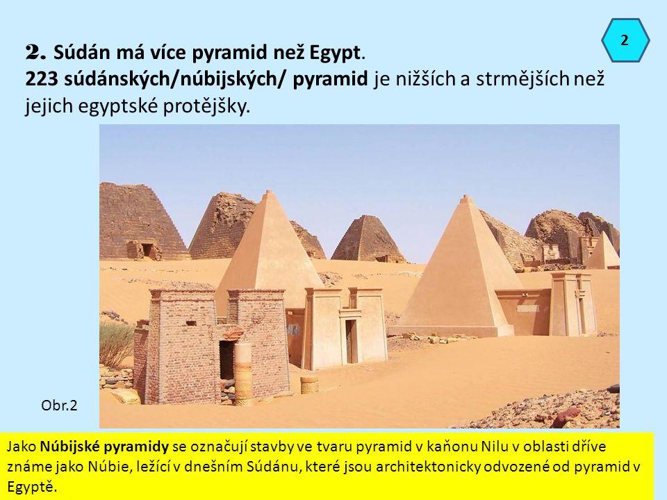 2 2. Súdán má více pyramid než Egypt. 223 súdánských/núbijských/ pyramid je nižších a strmějších než jejich egyptské protějšky. Obr.2 Jako Núbijské py