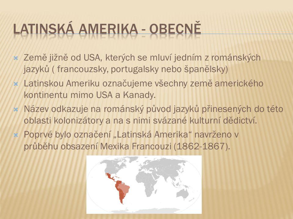  Země jižně od USA, kterých se mluví jedním z románských jazyků ( francouzsky, portugalsky nebo španělsky)  Latinskou Ameriku označujeme všechny zem
