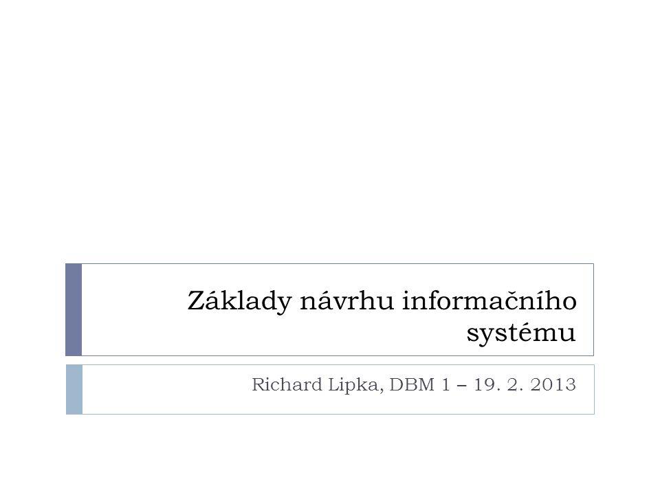 Základy návrhu informačního systému Richard Lipka, DBM 1 – 19. 2. 2013