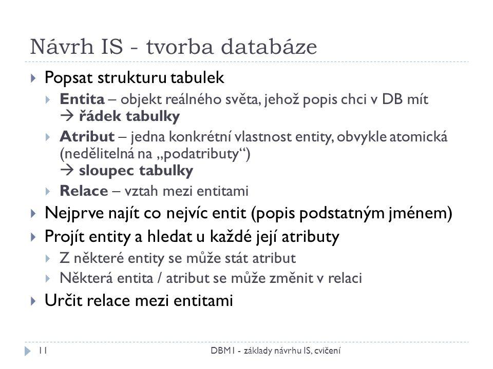 """Návrh IS - tvorba databáze DBM1 - základy návrhu IS, cvičení11  Popsat strukturu tabulek  Entita – objekt reálného světa, jehož popis chci v DB mít  řádek tabulky  Atribut – jedna konkrétní vlastnost entity, obvykle atomická (nedělitelná na """"podatributy )  sloupec tabulky  Relace – vztah mezi entitami  Nejprve najít co nejvíc entit (popis podstatným jménem)  Projít entity a hledat u každé její atributy  Z některé entity se může stát atribut  Některá entita / atribut se může změnit v relaci  Určit relace mezi entitami"""