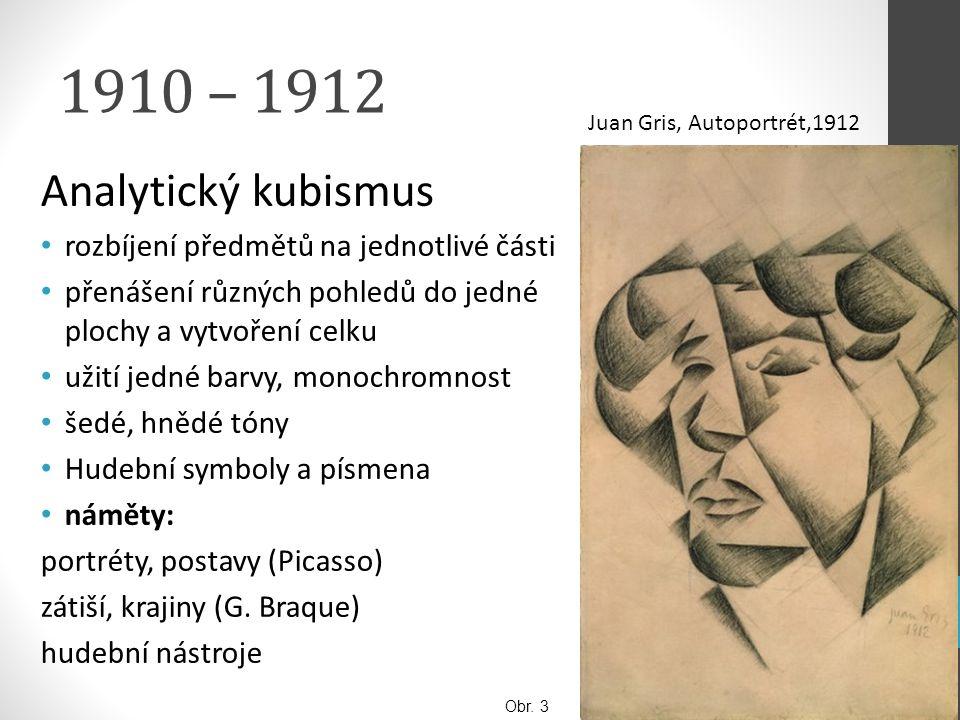 1910 – 1912 Analytický kubismus rozbíjení předmětů na jednotlivé části přenášení různých pohledů do jedné plochy a vytvoření celku užití jedné barvy,