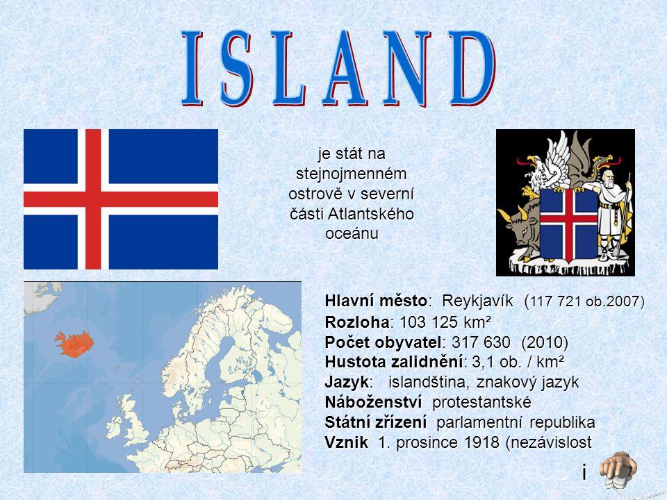 je stát na stejnojmenném ostrově v severní části Atlantského oceánu Hlavní město: Reykjavík ( 117 721 ob.2007) Rozloha: 103 125 km² Počet obyvatel: 317 630 (2010) Hustota zalidnění: 3,1 ob.