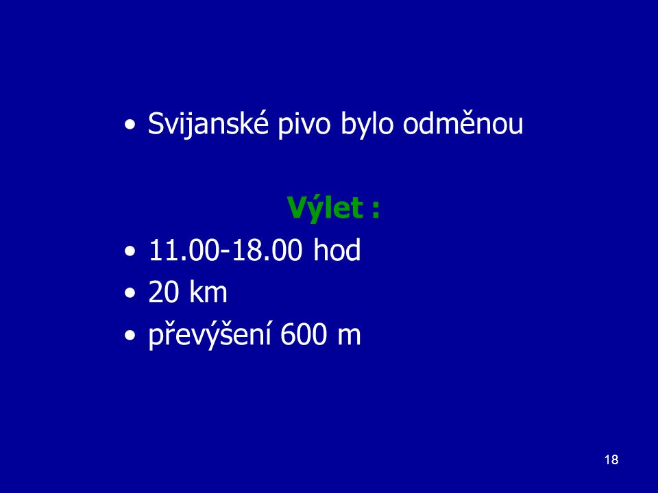 18 Svijanské pivo bylo odměnou Výlet : 11.00-18.00 hod 20 km převýšení 600 m