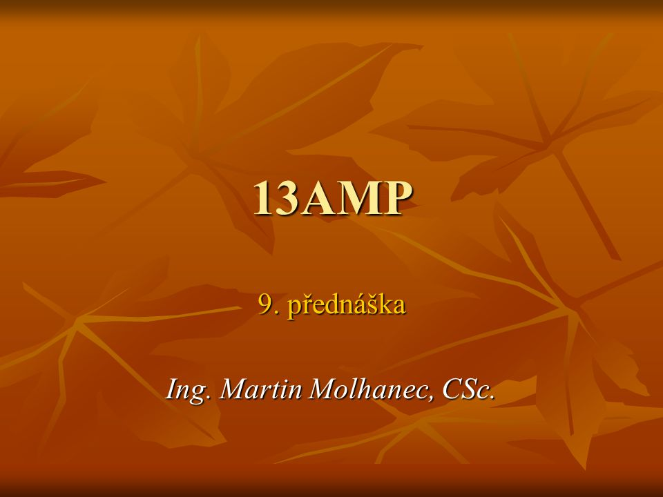 13AMP 9. přednáška Ing. Martin Molhanec, CSc.