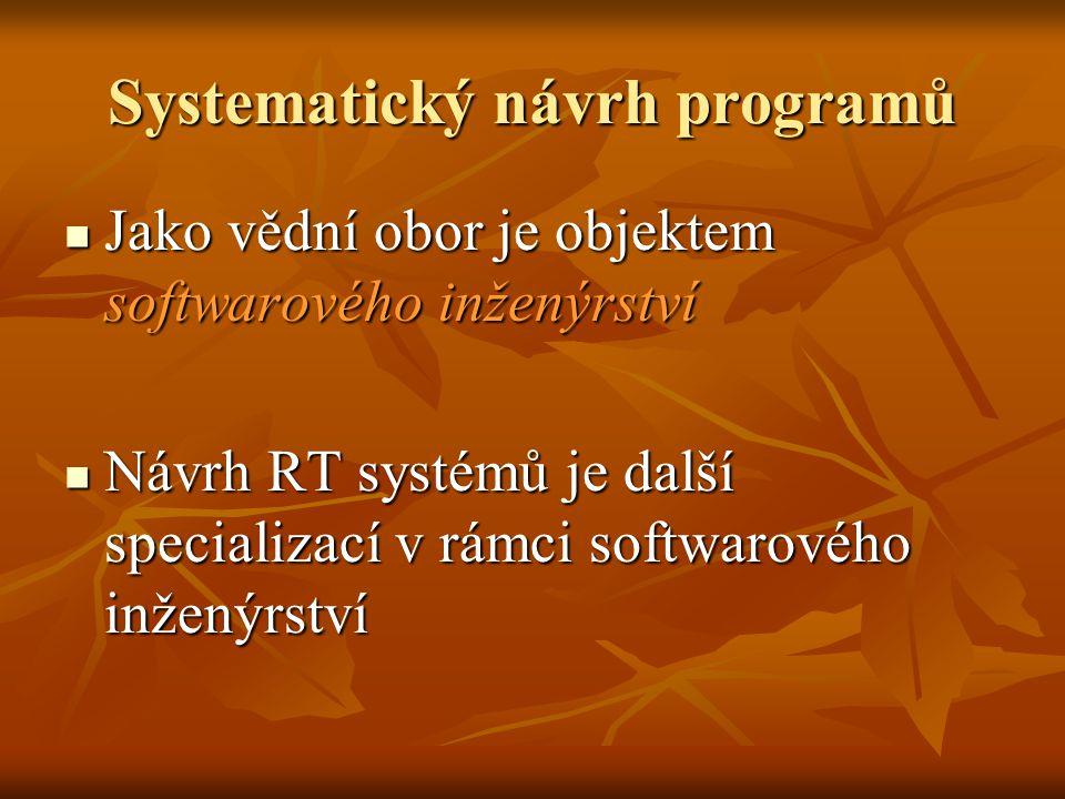Systematický návrh programů Jako vědní obor je objektem softwarového inženýrství Jako vědní obor je objektem softwarového inženýrství Návrh RT systémů je další specializací v rámci softwarového inženýrství Návrh RT systémů je další specializací v rámci softwarového inženýrství