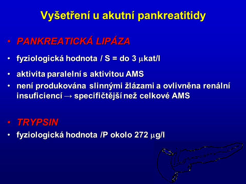 25 Vyšetření u akutní pankreatitidy PANKREATICKÁ LIPÁZAPANKREATICKÁ LIPÁZA fyziologická hodnota / S = do 3  kat/lfyziologická hodnota / S = do 3  kat/l aktivita paralelní s aktivitou AMSaktivita paralelní s aktivitou AMS není produkována slinnými žlázami a ovlivněna renální insuficiencí → specifičtější než celkové AMSnení produkována slinnými žlázami a ovlivněna renální insuficiencí → specifičtější než celkové AMS TRYPSINTRYPSIN fyziologická hodnota /P okolo 272  g/lfyziologická hodnota /P okolo 272  g/l