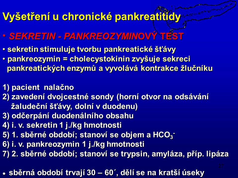 27 sekretin stimuluje tvorbu pankreatické šťávy sekretin stimuluje tvorbu pankreatické šťávy pankreozymin = cholecystokinin zvyšuje sekreci pankreozymin = cholecystokinin zvyšuje sekreci pankreatických enzymů a vyvolává kontrakce žlučníku pankreatických enzymů a vyvolává kontrakce žlučníku 1) pacient nalačno 2) zavedení dvojcestné sondy (horní otvor na odsávání žaludeční šťávy, dolní v duodenu) žaludeční šťávy, dolní v duodenu) 3) odčerpání duodenálního obsahu 4) i.