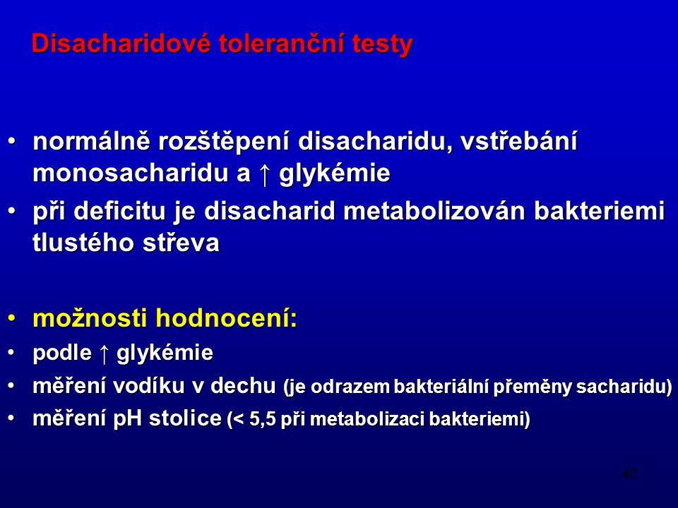 40 Disacharidové toleranční testy normálně rozštěpení disacharidu, vstřebání monosacharidu a ↑ glykémienormálně rozštěpení disacharidu, vstřebání mono