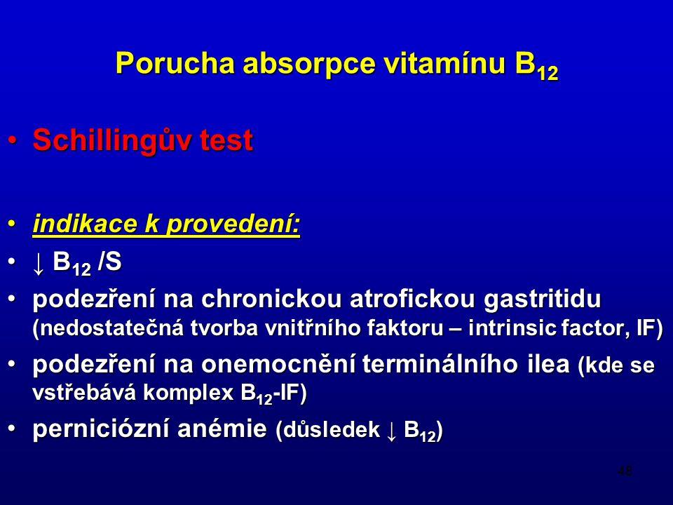 48 Porucha absorpce vitamínu B 12 Schillingův testSchillingův test indikace k provedení:indikace k provedení: ↓ B 12 /S↓ B 12 /S podezření na chronickou atrofickou gastritidu (nedostatečná tvorba vnitřního faktoru – intrinsic factor, IF)podezření na chronickou atrofickou gastritidu (nedostatečná tvorba vnitřního faktoru – intrinsic factor, IF) podezření na onemocnění terminálního ilea (kde se vstřebává komplex B 12 -IF)podezření na onemocnění terminálního ilea (kde se vstřebává komplex B 12 -IF) perniciózní anémie (důsledek ↓ B 12 )perniciózní anémie (důsledek ↓ B 12 )