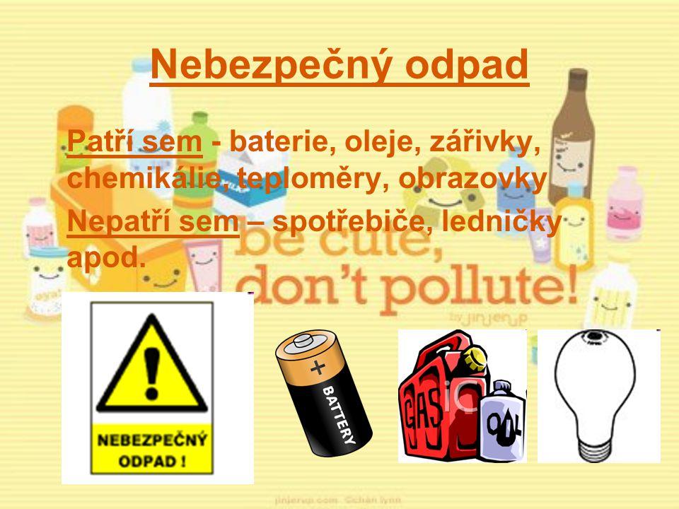 Nebezpečný odpad Patří sem - baterie, oleje, zářivky, chemikálie, teploměry, obrazovky Nepatří sem – spotřebiče, ledničky apod.