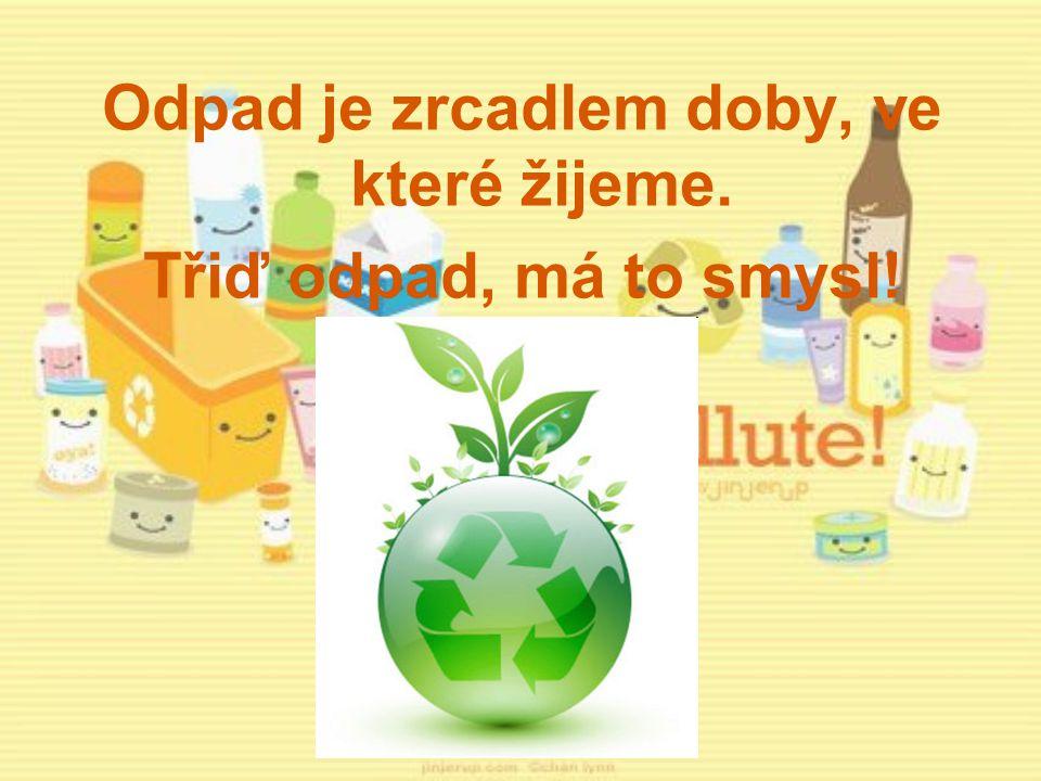 Odpad je zrcadlem doby, ve které žijeme. Třiď odpad, má to smysl!