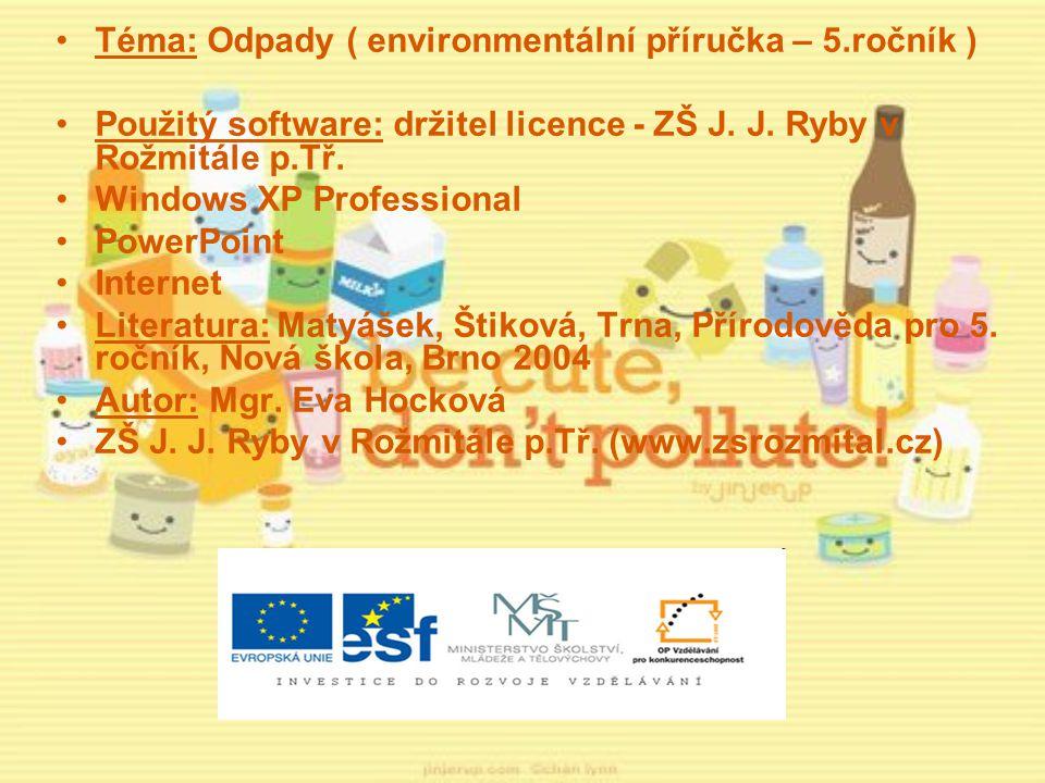 Téma: Odpady ( environmentální příručka – 5.ročník ) Použitý software: držitel licence - ZŠ J. J. Ryby v Rožmitále p.Tř. Windows XP Professional Power