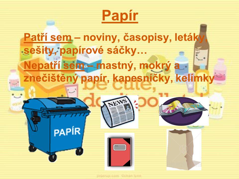 Papír Patří sem – noviny, časopisy, letáky, sešity, papírové sáčky… Nepatří sem – mastný, mokrý a znečištěný papír, kapesníčky, kelímky