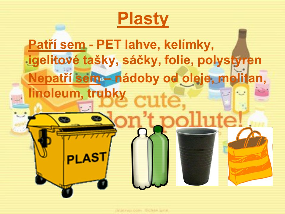 Plasty Patří sem - PET lahve, kelímky, igelitové tašky, sáčky, folie, polystyren Nepatří sem – nádoby od oleje, molitan, linoleum, trubky