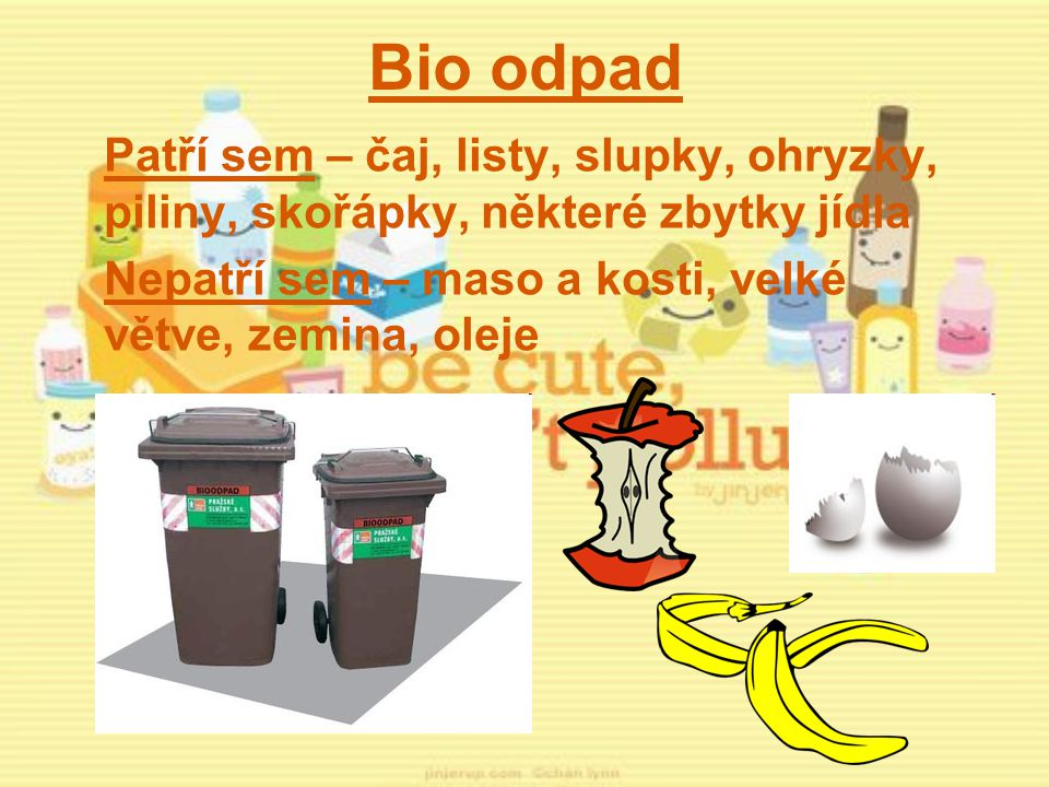 Bio odpad Patří sem – čaj, listy, slupky, ohryzky, piliny, skořápky, některé zbytky jídla Nepatří sem – maso a kosti, velké větve, zemina, oleje