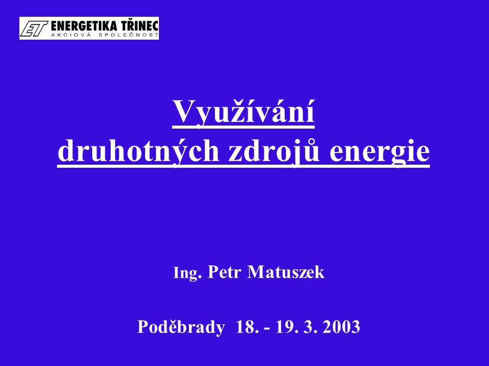 Využívání druhotných zdrojů energie Ing. Petr Matuszek Poděbrady 18. - 19. 3. 2003