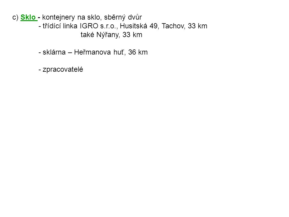 c) Sklo - kontejnery na sklo, sběrný dvůr - třídící linka IGRO s.r.o., Husitská 49, Tachov, 33 km také Nýřany, 33 km - sklárna – Heřmanova huť, 36 km