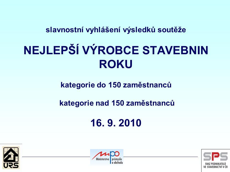 slavnostní vyhlášení výsledků soutěže NEJLEPŠÍ VÝROBCE STAVEBNIN ROKU kategorie do 150 zaměstnanců kategorie nad 150 zaměstnanců 16. 9. 2010
