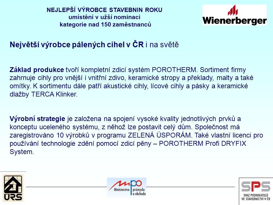 Největší výrobce pálených cihel v ČR i na světě Základ produkce tvoří kompletní zdicí systém POROTHERM. Sortiment firmy zahrnuje cihly pro vnější i vn