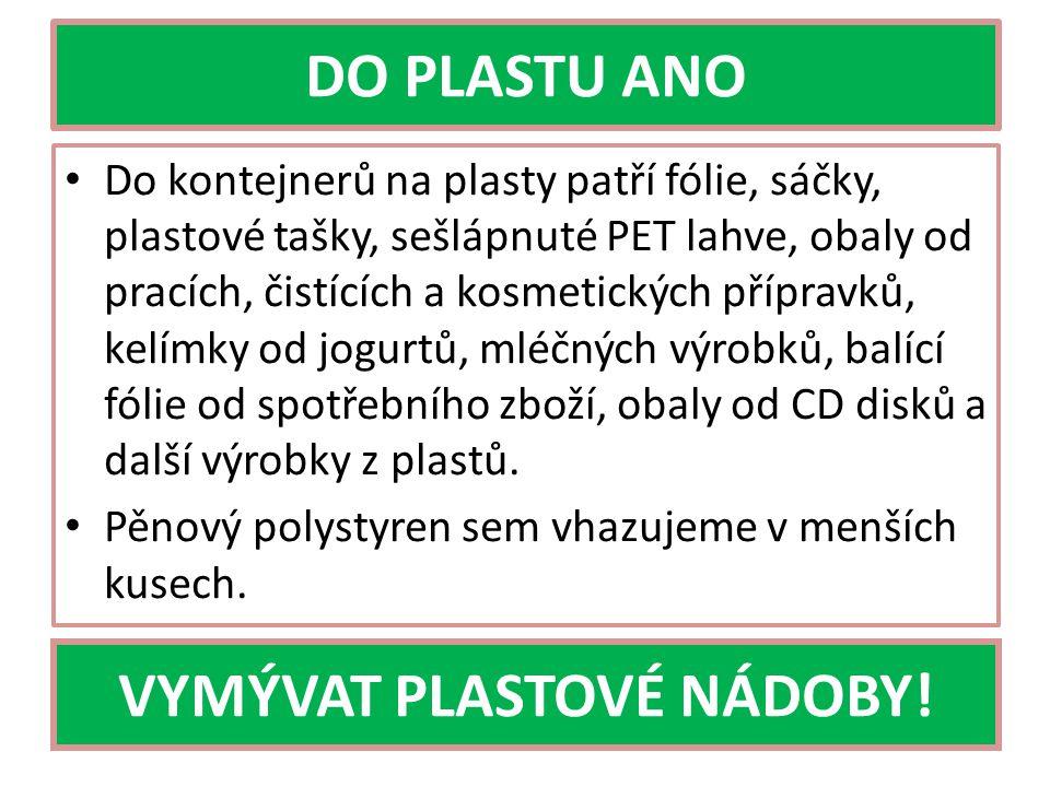 DO PLASTU ANO Do kontejnerů na plasty patří fólie, sáčky, plastové tašky, sešlápnuté PET lahve, obaly od pracích, čistících a kosmetických přípravků, kelímky od jogurtů, mléčných výrobků, balící fólie od spotřebního zboží, obaly od CD disků a další výrobky z plastů.