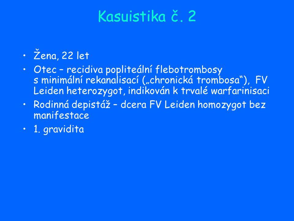 """Kasuistika č. 2 Žena, 22 let Otec – recidiva popliteální flebotrombosy s minimální rekanalisací (""""chronická trombosa""""), FV Leiden heterozygot, indikov"""
