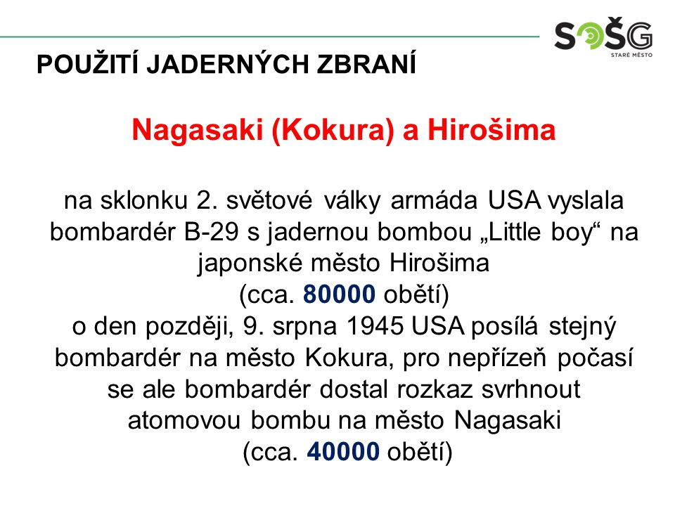 """POUŽITÍ JADERNÝCH ZBRANÍ Nagasaki (Kokura) a Hirošima na sklonku 2. světové války armáda USA vyslala bombardér B-29 s jadernou bombou """"Little boy"""" na"""