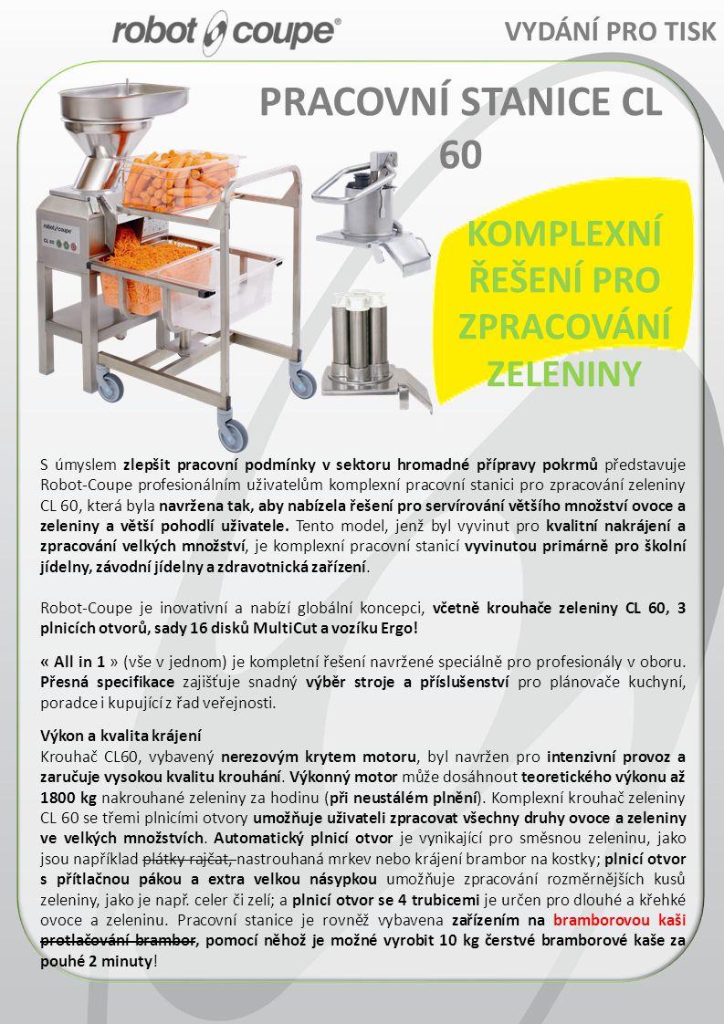 KOMPLEXNÍ ŘEŠENÍ PRO ZPRACOVÁNÍ ZELENINY VYDÁNÍ PRO TISK PRACOVNÍ STANICE CL 60 S úmyslem zlepšit pracovní podmínky v sektoru hromadné přípravy pokrmů představuje Robot-Coupe profesionálním uživatelům komplexní pracovní stanici pro zpracování zeleniny CL 60, která byla navržena tak, aby nabízela řešení pro servírování většího množství ovoce a zeleniny a větší pohodlí uživatele.