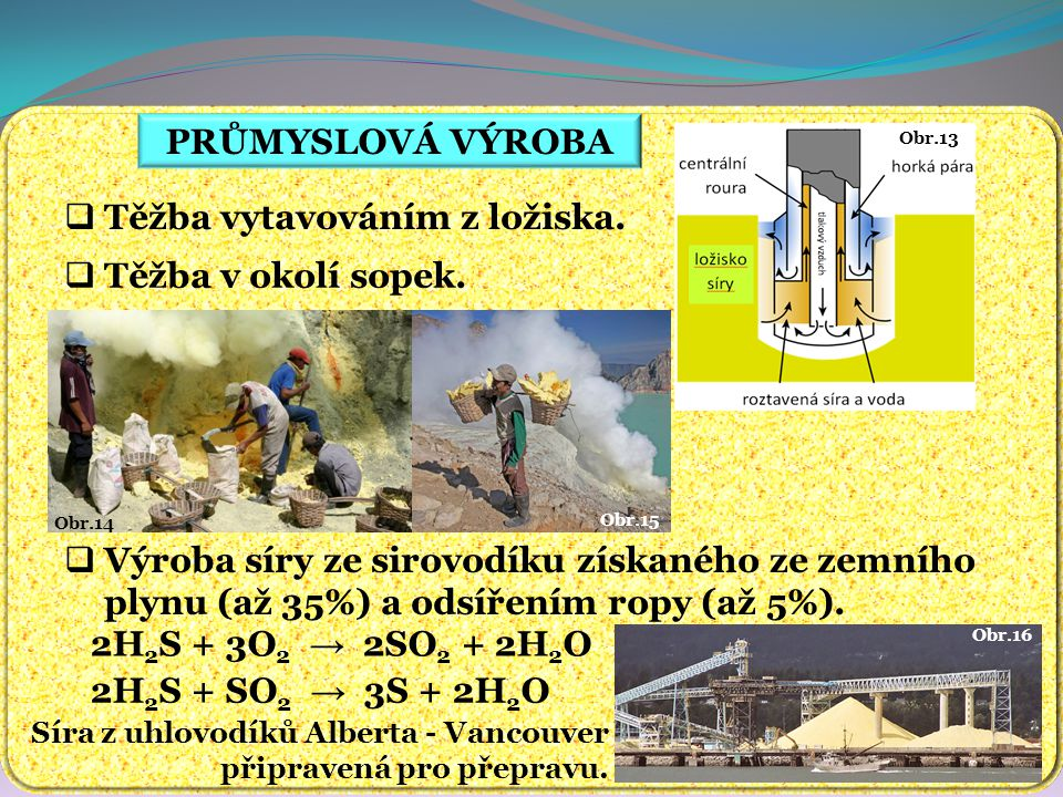 Obr.16 PRŮMYSLOVÁ VÝROBA  Těžba vytavováním z ložiska.  Výroba síry ze sirovodíku získaného ze zemního plynu (až 35%) a odsířením ropy (až 5%). 2H 2