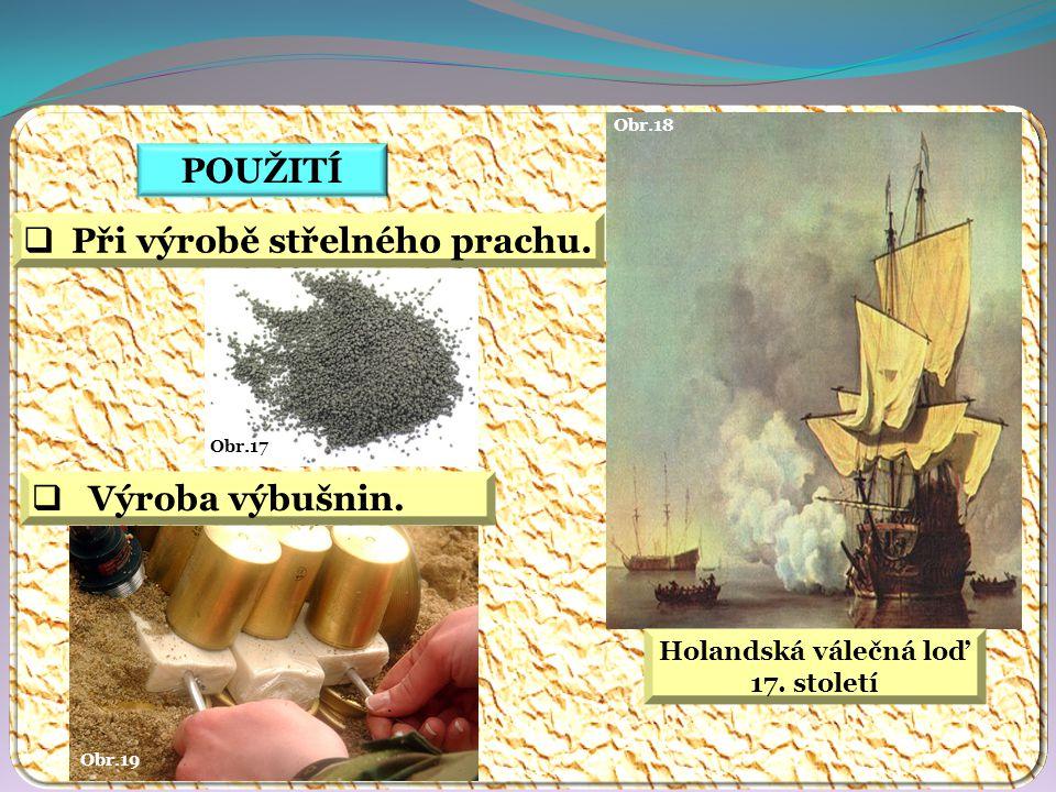 POUŽITÍ  Při výrobě střelného prachu.  Výroba výbušnin. Obr.17 Obr.18 Obr.19 Holandská válečná loď 17. století