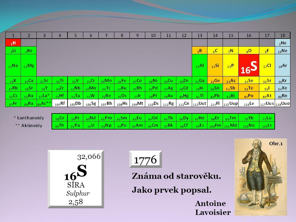 32,066 16 S SÍRA Sulphur 2,58 Obr.1 Antoine Lavoisier 1776 Známa od starověku. Jako prvek popsal.